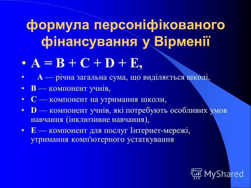 формула персоніфікованого фінансування у Вірменії А = В + С + D + Е, А річна загальна сума, що виділяється школі, В компонент учнів, С компонент на утримання школи, D компонент учнів, які потребують особливих умов навчання (інклюзивне навчання), Е ко