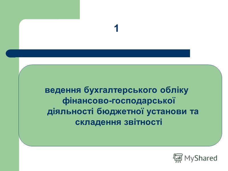 ведення бухгалтерського обліку фінансово-господарської діяльності бюджетної установи та складення звітності 1