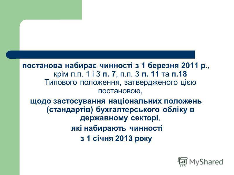 постанова набирає чинності з 1 березня 2011 р., крім п.п. 1 і 3 п. 7, п.п. 3 п. 11 та п.18 Типового положення, затвердженого цією постановою, щодо застосування національних положень (стандартів) бухгалтерського обліку в державному секторі, які набира