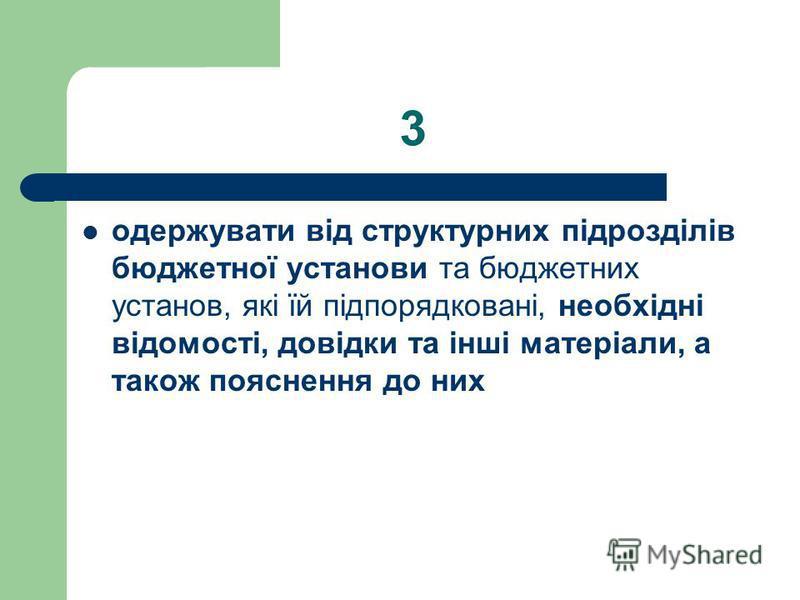 3 одержувати від структурних підрозділів бюджетної установи та бюджетних установ, які їй підпорядковані, необхідні відомості, довідки та інші матеріали, а також пояснення до них