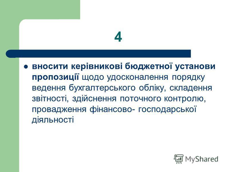 4 вносити керівникові бюджетної установи пропозиції щодо удосконалення порядку ведення бухгалтерського обліку, складення звітності, здійснення поточного контролю, провадження фінансово- господарської діяльності