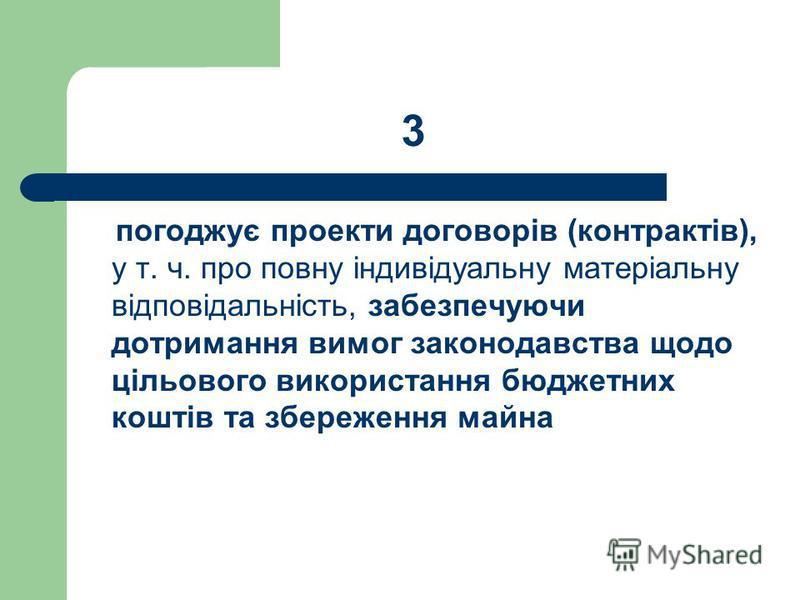 3 погоджує проекти договорів (контрактів), у т. ч. про повну індивідуальну матеріальну відповідальність, забезпечуючи дотримання вимог законодавства щодо цільового використання бюджетних коштів та збереження майна