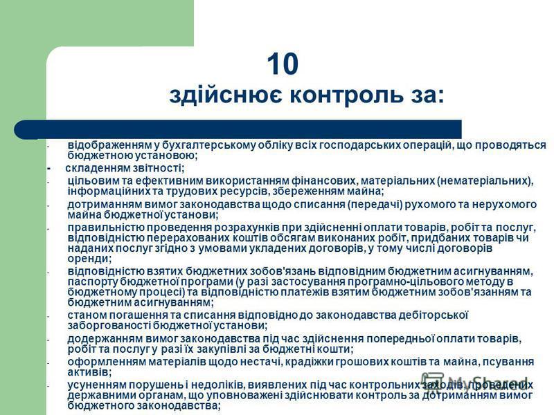 10 здійснює контроль за: - відображенням у бухгалтерському обліку всіх господарських операцій, що проводяться бюджетною установою; - складенням звітності; - цільовим та ефективним використанням фінансових, матеріальних (нематеріальних), інформаційних