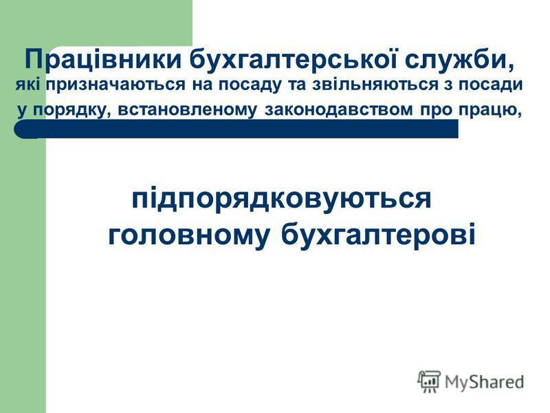 Працівники бухгалтерської служби, які призначаються на посаду та звільняються з посади у порядку, встановленому законодавством про працю, підпорядковуються головному бухгалтерові