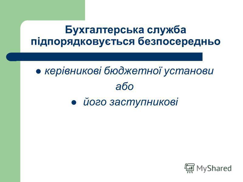 Бухгалтерська служба підпорядковується безпосередньо керівникові бюджетної установи або його заступникові