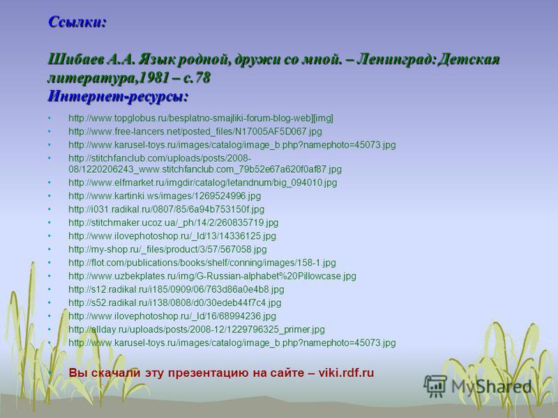 Ссылки: Шибаев А.А. Язык родной, дружи со мной. – Ленинград: Детская литература,1981 – с.78 Интернет-ресурсы: http://www.topglobus.ru/besplatno-smajliki-forum-blog-web][img] http://www.free-lancers.net/posted_files/N17005AF5D067. jpg http://www.karus