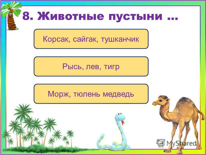 Корсак, сайгак, тушканчик Рысь, лев, тигр Морж, тюлень медведь 8. Животные пустыни …