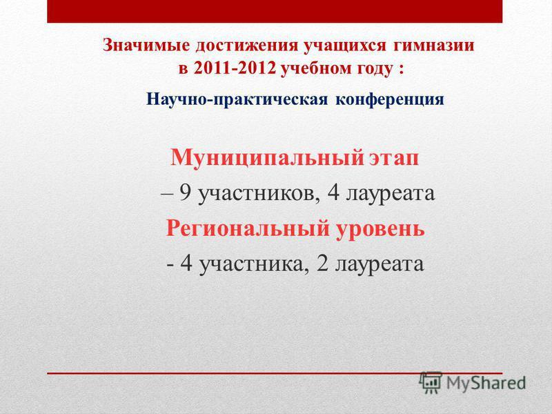 Значимые достижения учащихся гимназии в 2011-2012 учебном году : Научно-практическая конференция Муниципальный этап – 9 участников, 4 лауреата Региональный уровень - 4 участника, 2 лауреата