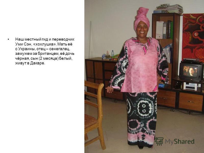 Наш местный гид и переводчик Уми Сэн, «хохлушка». Мать её с Украины, отец – сенегалец, замужем за британцем, её дочь чёрная, сын (2 месяца) белый, живут в Дакаре.