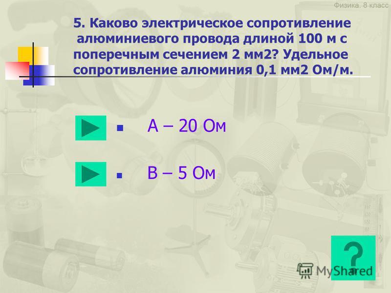 4. Сила тока, проходящая через нить лампы, 5 А, сопротивление лампы 20 В. Каково напряжение на лампе? А – 100 В В – 0,25 В