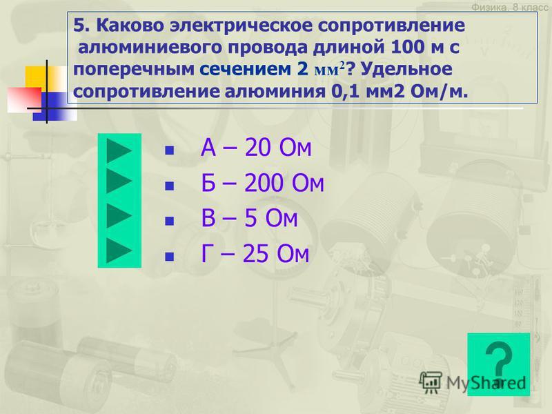 4. Сила тока, проходящая через нить лампы, 5 А, сопротивление лампы 20 В. Каково напряжение на лампе? А – 100 В Б – 4 В В – 0,25 В Г – Правильного ответа нет.