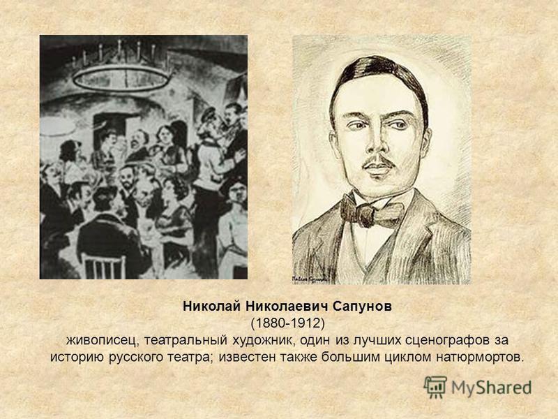 Николай Николаевич Сапунов (1880-1912) живописец, театральный художник, один из лучших сценографов за историю русского театра; известен также большим циклом натюрмортов.