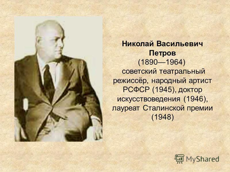 Николай Васильевич Петров (18901964) советский театральный режиссёр, народный артист РСФСР (1945), доктор искусствоведения (1946), лауреат Сталинской премии (1948)
