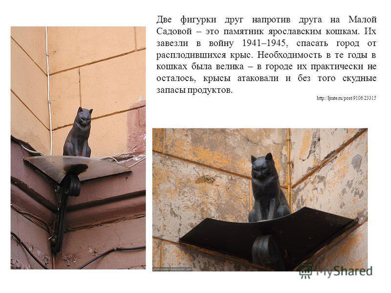 Две фигурки друг напротив друга на Малой Садовой – это памятник ярославским кошкам. Их завезли в войну 1941–1945, спасать город от расплодившихся крыс. Необходимость в те годы в кошках была велика – в городе их практически не осталось, крысы атаковал