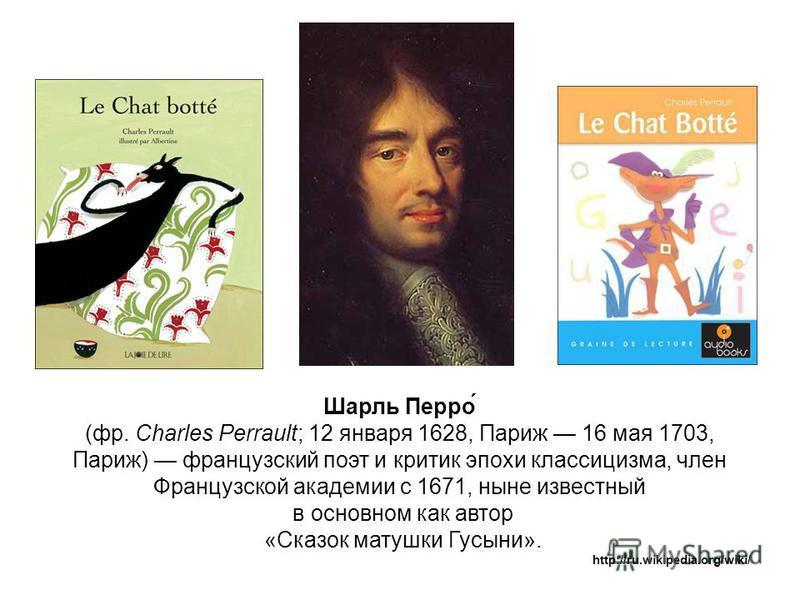 Шарль Перро́ (фр. Charles Perrault; 12 января 1628, Париж 16 мая 1703, Париж) французский поэт и критик эпохи классицизма, член Французской академии с 1671, ныне известный в основном как автор «Сказок матушки Гусыни». http://ru.wikipedia.org/wiki/