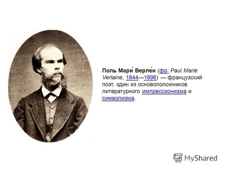Поль Мари́ Верле́н (фр. Paul Marie Verlaine, 18441896) французский поэт, один из основоположников литературного импрессионизма и символизма.фр.18441896 импрессионизма символизма