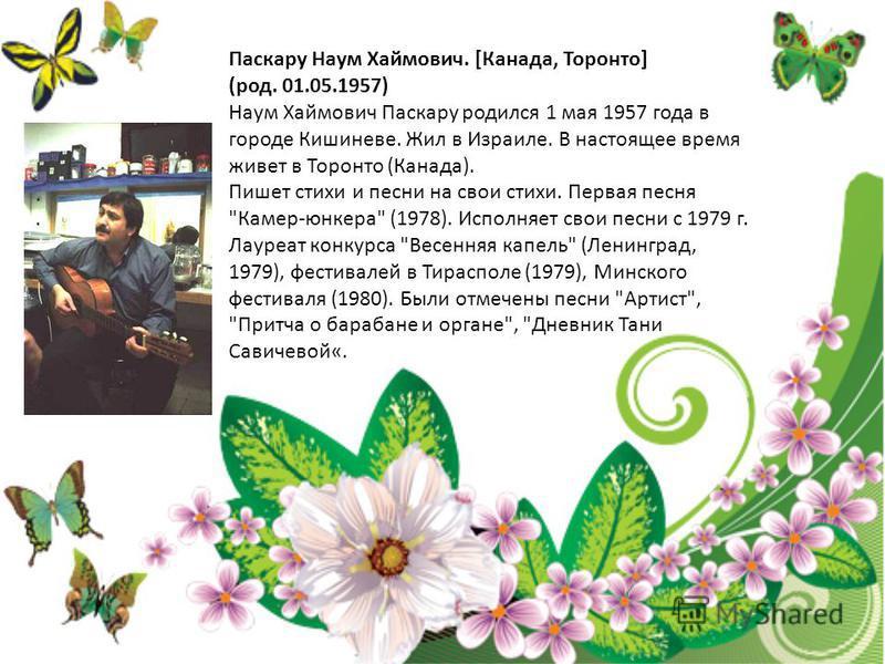 Паскару Наум Хаймович. [Канада, Торонто] (род. 01.05.1957) Наум Хаймович Паскару родился 1 мая 1957 года в городе Кишиневе. Жил в Израиле. В настоящее время живет в Торонто (Канада). Пишет стихи и песни на свои стихи. Первая песня