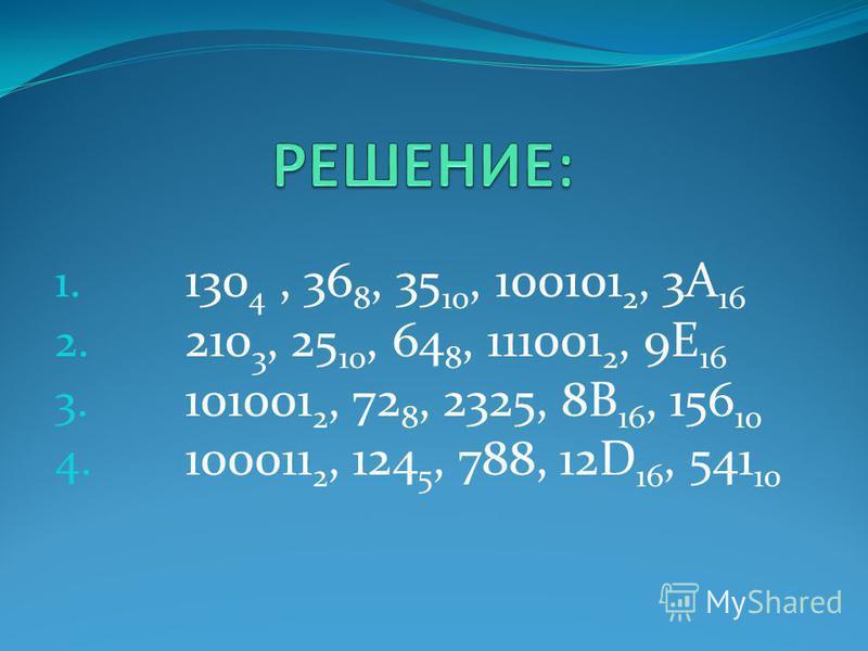 1. 130 4, 36 8, 35 10, 100101 2, 3А 16 2. 210 3, 25 10, 64 8, 111001 2, 9Е 16 3. 101001 2, 72 8, 2325, 8В 16, 156 10 4. 100011 2, 124 5, 788, 12D 16, 541 10