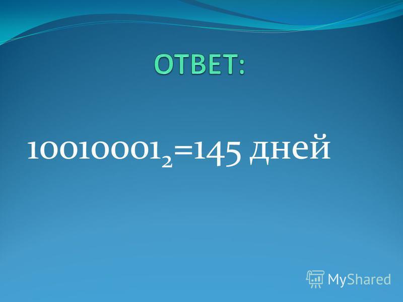10010001 2 =145 дней
