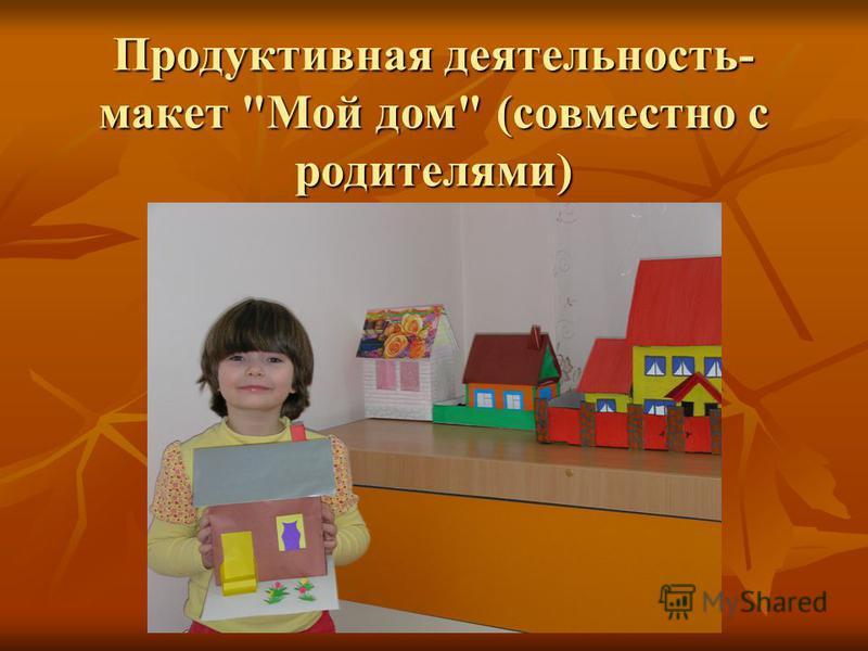 Продуктивная деятельность- макет Мой дом (совместно с родителями)