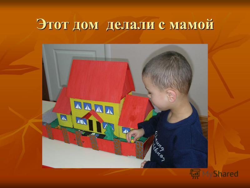 Этот дом делали с мамой