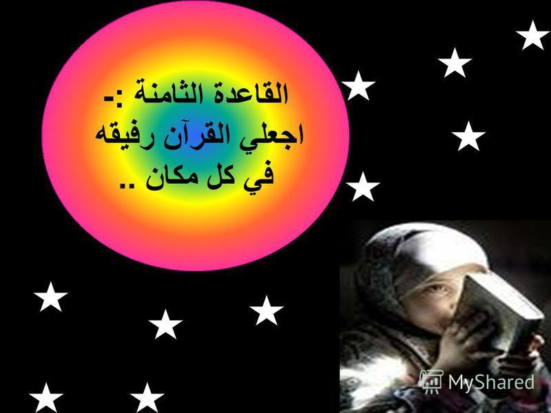 القاعدة الثامنة :- اجعلي القرآن رفيقه في كل مكان..