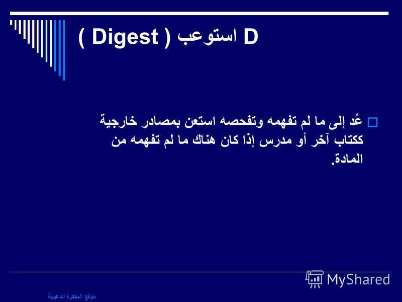 موقع المفكرة الدعوية D استوعب ( Digest ) عُد إلى ما لم تفهمه وتفحصه استعن بمصادر خارجية ككتاب آخر أو مدرس إذا كان هناك ما لم تفهمه من المادة.