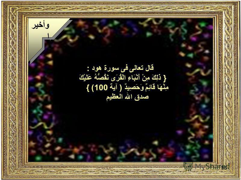 36 وأخير ا قال تعالى فى سورة هود : } ذَلِكَ مِنْ أَنْبَاءِ الْقُرَى نَقُصُّهُ عَلَيْكَ مِنْهَا قَائِمٌ وَحَصِيدٌ ( آية 100) { صدق الله العظيم