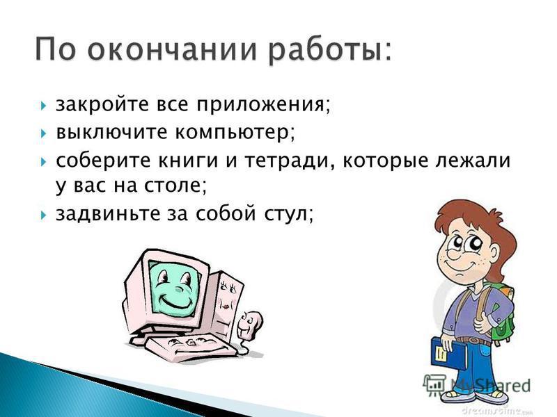 закройте все приложения; выключите компьютер; соберите книги и тетради, которые лежали у вас на столе; задвиньте за собой стул;