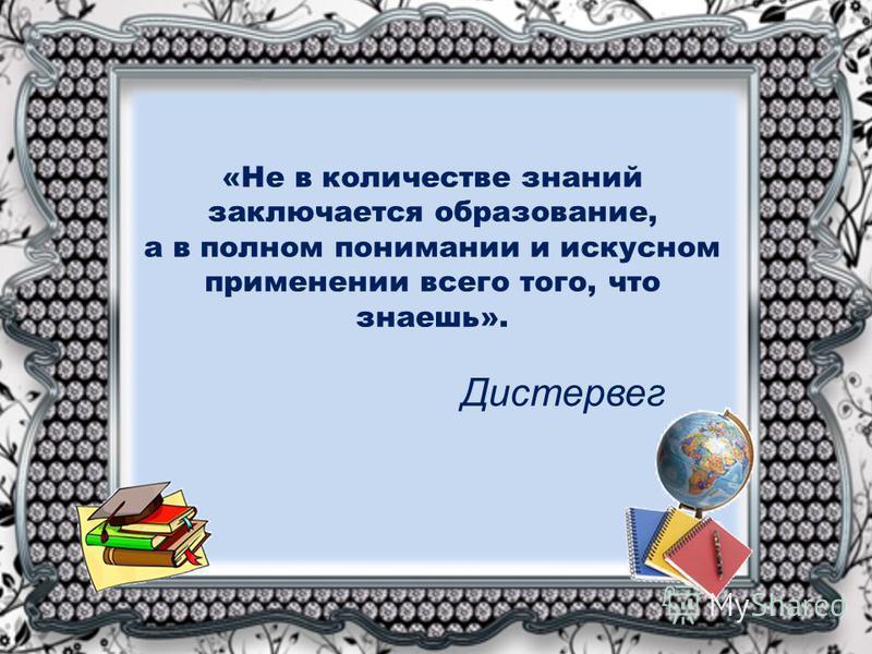 «Не в количестве знаний заключается образование, а в полном понимании и искусном применении всего того, что знаешь». Дистервег
