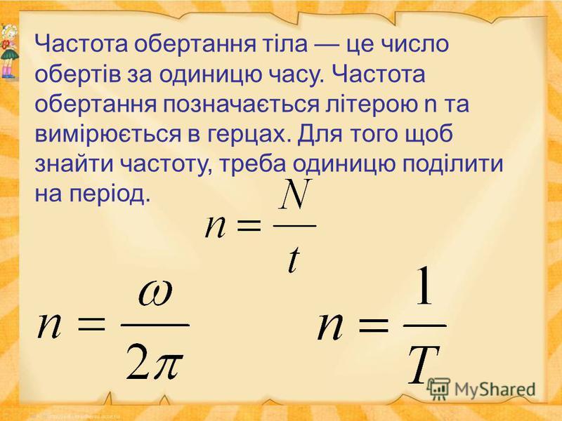Частота обертання тіла це число обертів за одиницю часу. Частота обертання позначається літерою n та вимірюється в герцах. Для того щоб знайти частоту, треба одиницю поділити на період.