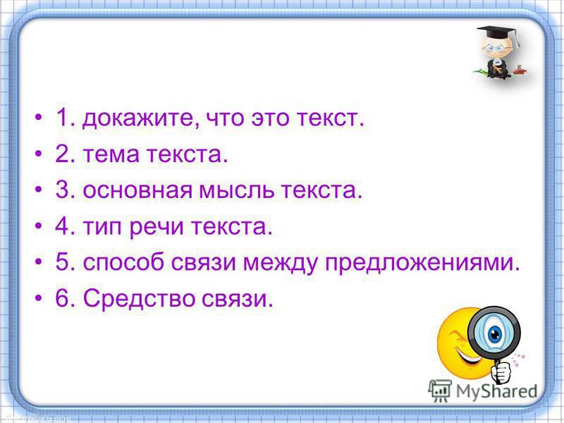 1. докажите, что это текст. 2. тема текста. 3. основная мысль текста. 4. тип речи текста. 5. способ связи между предложениями. 6. Средство связи.