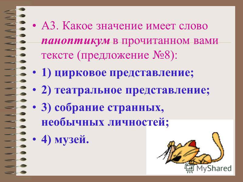 А3. Какое значение имеет слово паноптикум в прочитанном вами тексте (предложение 8): 1) цирковое представление; 2) театральное представление; 3) собрание странных, необычных личностей; 4) музей.