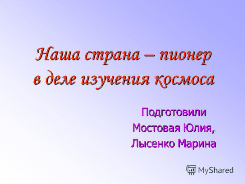 Наша страна – пионер в деле изучения космоса Подготовили Мостовая Юлия, Лысенко Марина