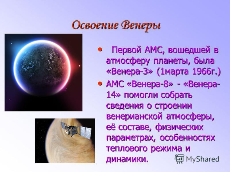 Освоение Венеры Первой АМС, вошедшей в атмосферу планеты, была «Венера-3» (1 марта 1966 г.) Первой АМС, вошедшей в атмосферу планеты, была «Венера-3» (1 марта 1966 г.) АМС «Венера-8» - «Венера- 14» помогли собрать сведения о строении венерианской атм