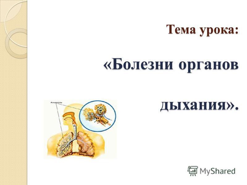 Тема урока: «Болезни органов дыхания». Тема урока: «Болезни органов дыхания».
