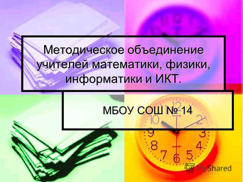 Методическое объединение учителей математики, физики, информатики и ИКТ. МБОУ СОШ 14