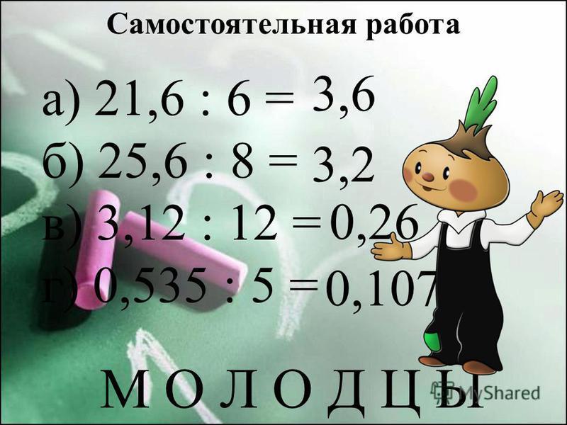 Самостоятельная работа а) 21,6 : 6 = б) 25,6 : 8 = в) 3,12 : 12 = г) 0,535 : 5 = 3,6 3,2 0,26 0,107 М О Л О Д Ц Ы