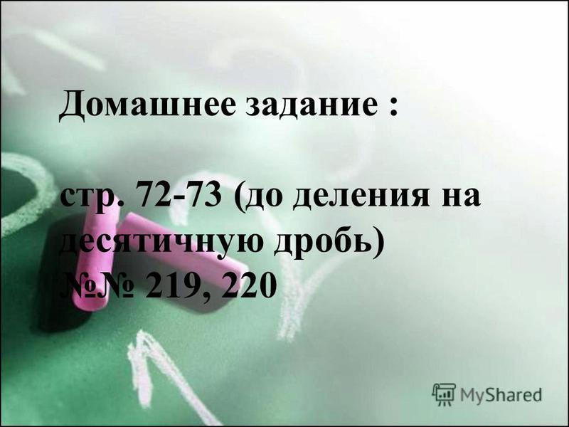 Домашнее задание : стр. 72-73 (до деления на десятичную дробь) 219, 220