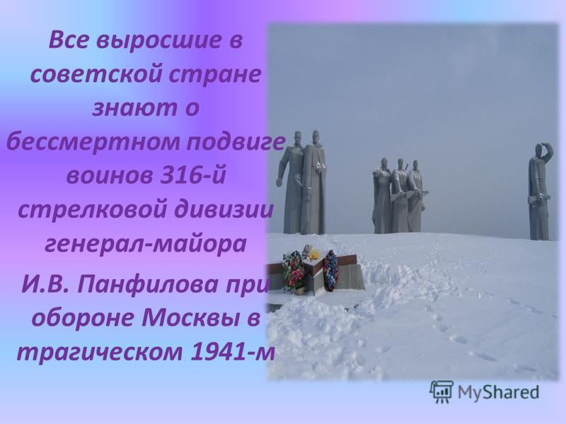 Все выросшие в советской стране знают о бессмертном подвиге воинов 316-й стрелковой дивизии генерал-майора И.В. Панфилова при обороне Москвы в трагическом 1941-м