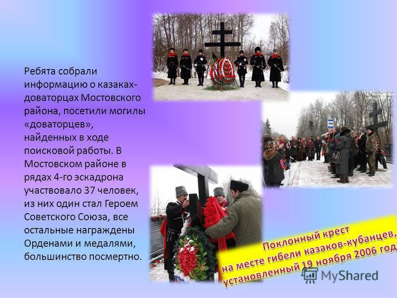 Ребята собрали информацию о казаках- доваторцах Мостовского района, посетили могилы «доваторцев», найденных в ходе поисковой работы. В Мостовском районе в рядах 4-го эскадрона участвовало 37 человек, из них один стал Героем Советского Союза, все оста