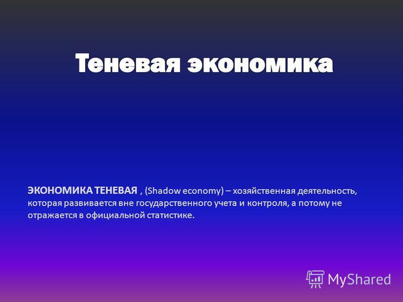 ЭКОНОМИКА ТЕНЕВАЯ, (Shadow economy) – хозяйственная деятельность, которая развивается вне государственного учета и контроля, а потому не отражается в официальной статистике.