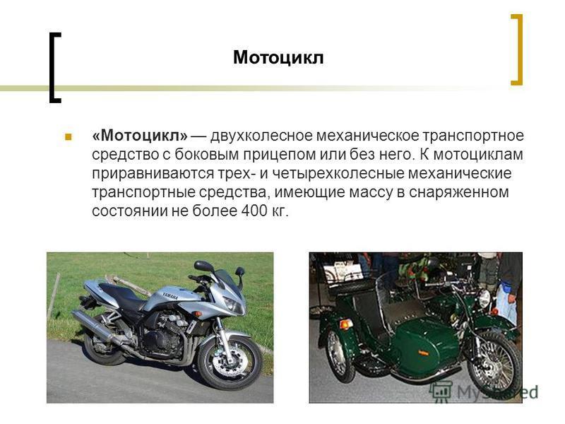Мотоцикл «Мотоцикл» двухколесное механическое транспортное средство с боковым прицепом или без него. К мотоциклам приравниваются трех- и четырехколесные механические транспортные средства, имеющие массу в снаряженном состоянии не более 400 кг.
