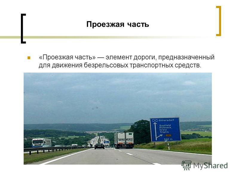 Проезжая часть «Проезжая часть» элемент дороги, предназначенный для движения безрельсовых транспортных средств.