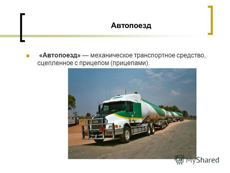 Автопоезд «Автопоезд» механическое транспортное средство, сцепленное с прицепом (прицепами).
