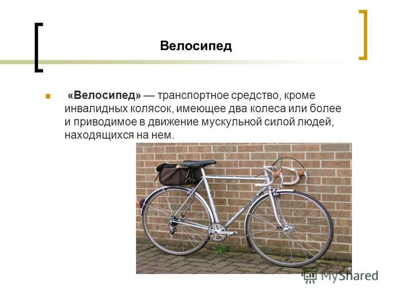 Велосипед «Велосипед» транспортное средство, кроме инвалидных колясок, имеющее два колеса или более и приводимое в движение мускульной силой людей, находящихся на нем.
