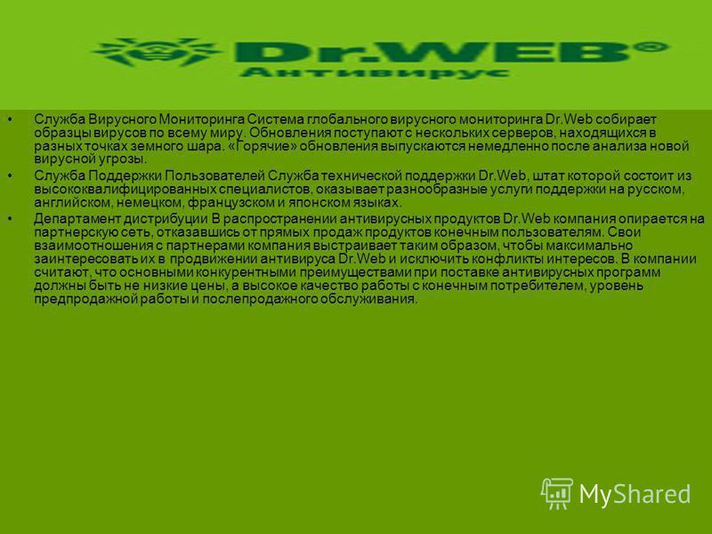 Служба Вирусного Мониторинга Система глобального вирусного мониторинга Dr.Web собирает образцы вирусов по всему миру. Обновления поступают с нескольких серверов, находящихся в разных точках земного шара. «Горячие» обновления выпускаются немедленно по