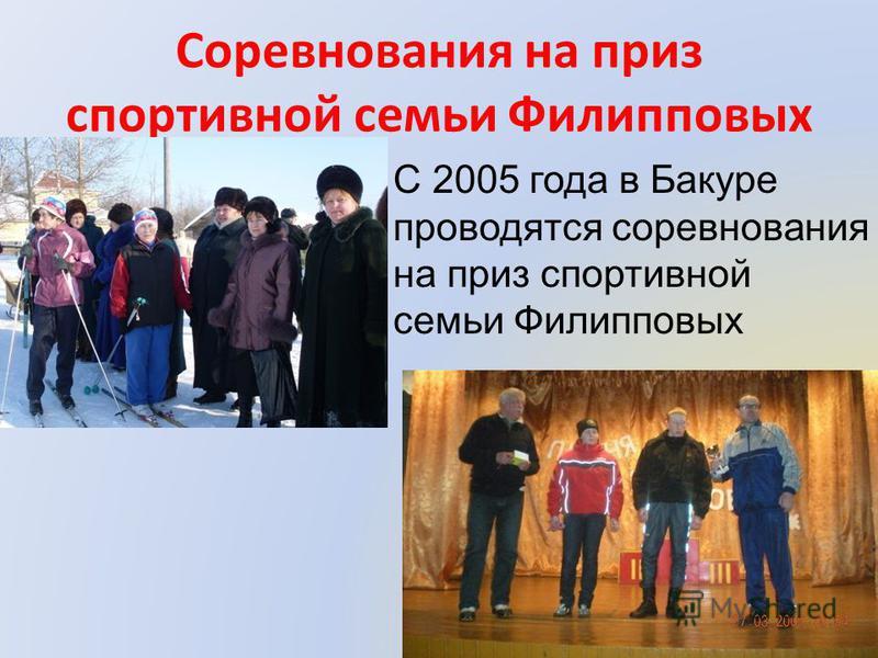 Соревнования на приз спортивной семьи Филипповых С 2005 года в Бакуре проводятся соревнования на приз спортивной семьи Филипповых