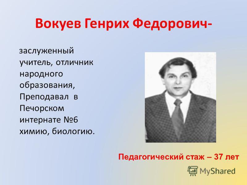 Вокуев Генрих Федорович- заслуженный учитель, отличник народного образования, Преподавал в Печорском интернате 6 химию, биологию. Педагогический стаж – 37 лет