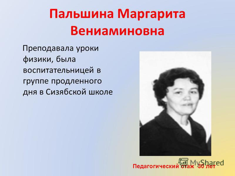 Пальшина Маргарита Вениаминовна Преподавала уроки физики, была воспитательницей в группе продленного дня в Сизябской школе Педагогический стаж 30 лет